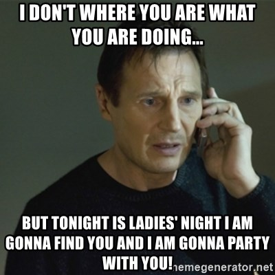 I don't know who you are... - I don't where you are what you are doing...  but tonight is ladies' night i am gonna find you and i am gonna party with you!