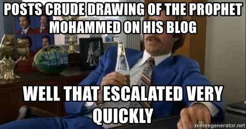 well that escalated quickly  - Posts crude drawing of the prophet mohammed on his blog well that escalated very quickly