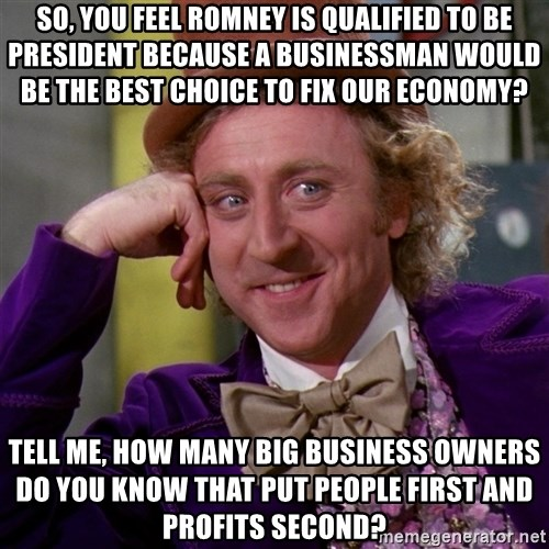 Willy Wonka - So, you feel romney is qualified to be president because a businessman would be the best choice to fix our economy? Tell me, how many big business owners do you know that put people first and profits second?
