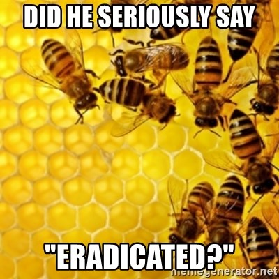 "Honeybees - did he seriously say ""Eradicated?"""