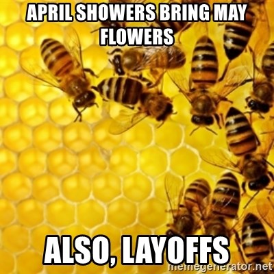 Honeybees - april showers bring may flowers also, layoffs