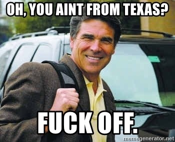 Rick Perry - oh, you aint from texas? fuck off.