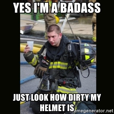 Furious Firefighter - Yes I'm a badass  Just look how dirty my helmet is