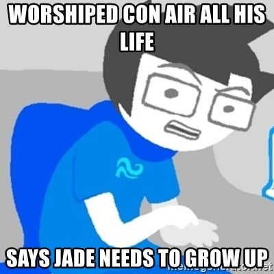 Disgruntled John - WORSHIPED con air all his life  says jade needs to grow up