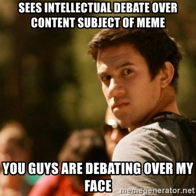 Disturbed David - sees intellectual debate over content subject of meme you guys are debating over my face