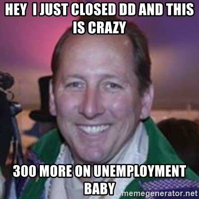 Pirate Textor - Hey  I just closed DD and this is crazy 300 more on unemployment baby