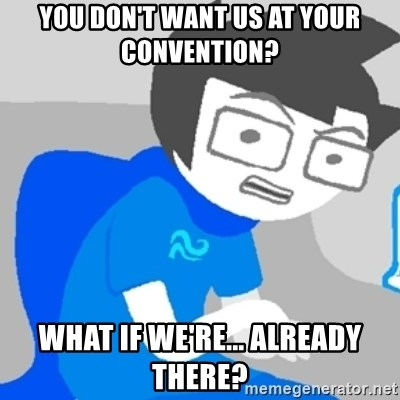 Disgruntled John - You don't want us at your convention? What if we're... already there?