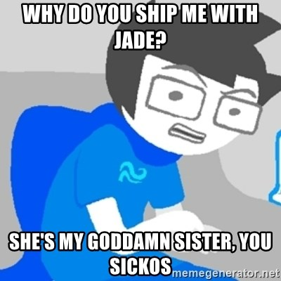 Disgruntled John - Why do you ship me with jade? she's my goddamn sister, you sickos