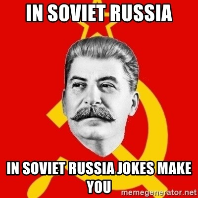 Stalin Says - In soviet russia in soviet russia jokes make you