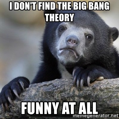 Confession Bear - I don't find the big bang theory funny at all