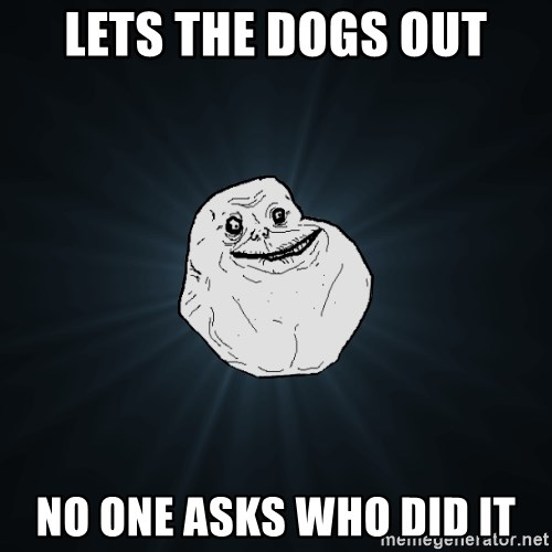 Forever Alone - lets the dogs out no one asks who did it