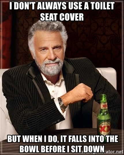 The Most Interesting Man In The World - I don't always use a toilet seat cover   but when i do, it falls into the bowl before i sit down