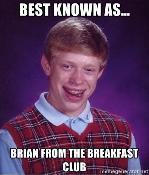 best known as brian from the breakfast club best known as brian from the breakfast club bad luck brian,Breakfast Club Memes