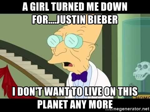 I dont want to live on this planet - a girl turned me down for....justin bieber i don't want to live on this planet any more
