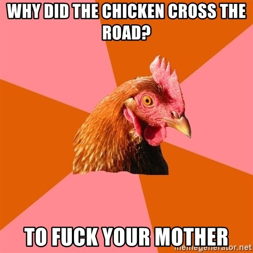 Anti Joke Chicken - Why did the chicken cross the road? To fuck your mother