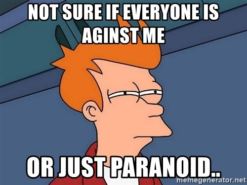 Futurama Fry - Not sure if everyone is aginst me or just paranoid..