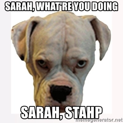 stahp guise - Sarah, what're you doing Sarah, stahp