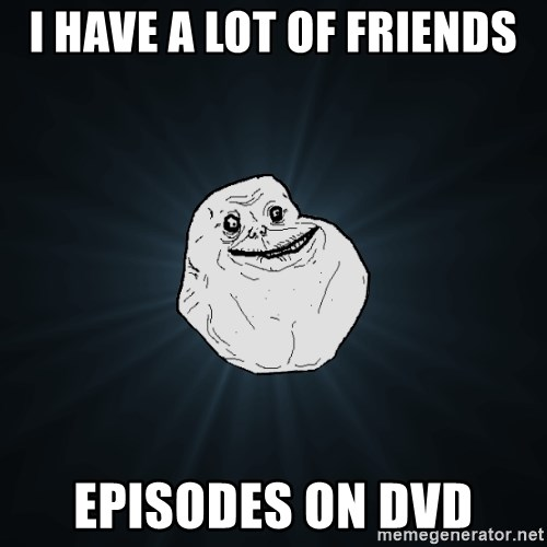 Forever Alone - I have a lot of friends episodes on dvd