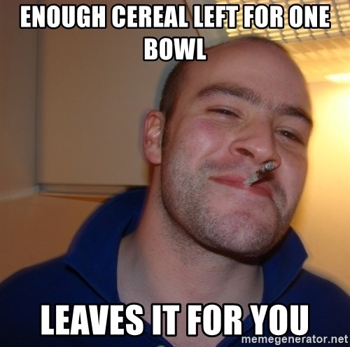 Good Guy Greg - enough cereal left for one bowl leaves it for you