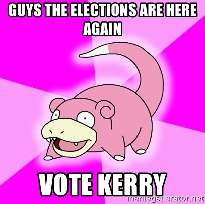 Slowpoke - guys the elections are here again vote kerry