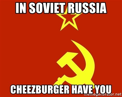 In Soviet Russia - in soviet russia cheezburger have you