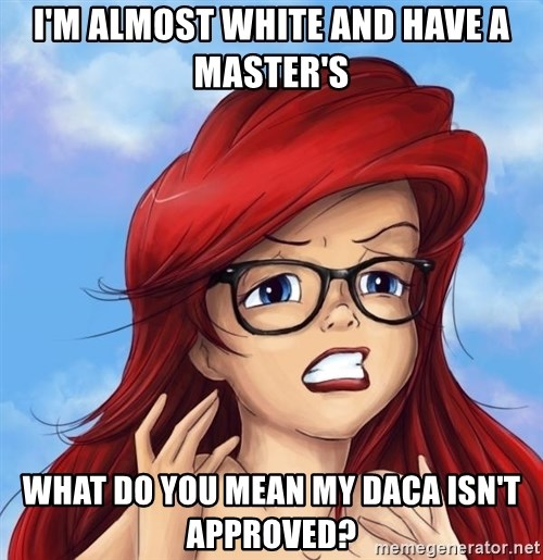 Hipster Ariel - I'm almost white and have a master's what do you mean my daca isn't approved?