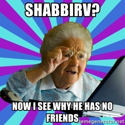 old lady - SHABBIRV? NOW I SEE WHY HE HAS NO FRIENDS