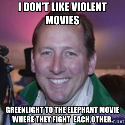 Pirate Textor - I don't like violent movies Greenlight to the elephant Movie  wHere they Fight  each other.