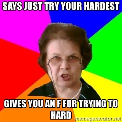teacher - says just try your hardest gives you an F for trying to hard