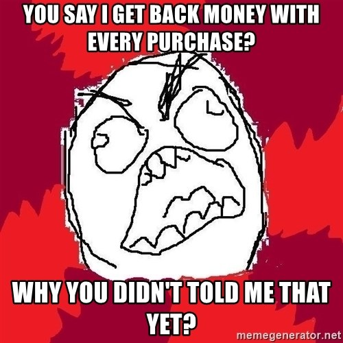 Rage FU - you say i get back money with every purchase? Why you didn't told me that yet?