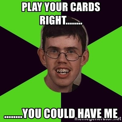 Annoying Imgurian  - play your cards right........ ........you could have me