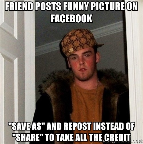 "Scumbag Steve - FRIEND POSTS FUNNY PICTURE ON FACEBOOK ""SAVE AS"" AND REPOST INSTEAD OF ""SHARE"" TO TAKE ALL THE CREDIT"
