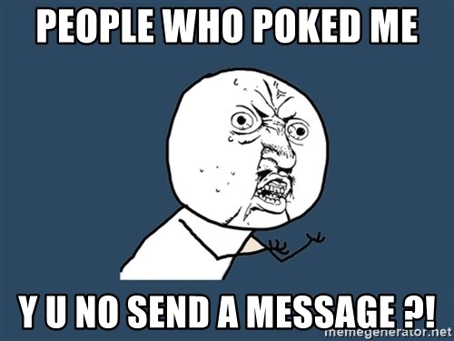 Y U No - people who poked me  y u no send a message ?!