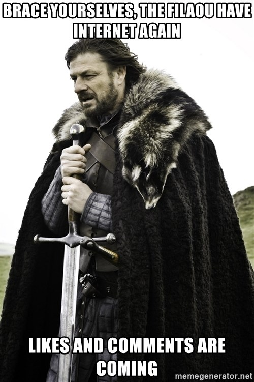 Ned Stark - Brace yourselves, the filaou have internet again likes and comments are coming