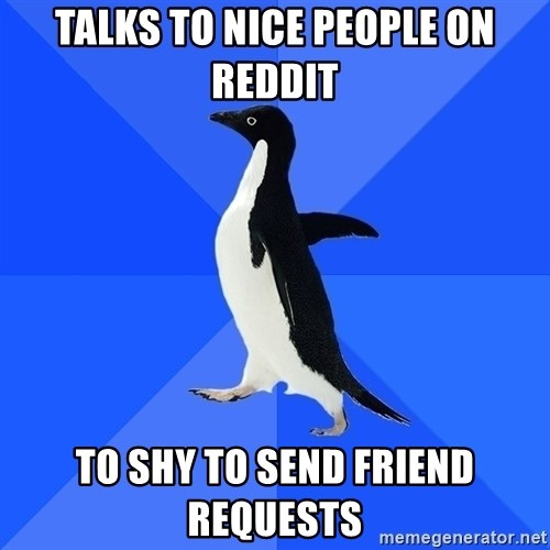 Socially Awkward Penguin - Talks to nice people on reddit to shy to send friend requests