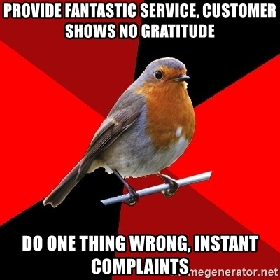 Retail Robin - provide fantastic service, customer shows no gratitude do one thing wrong, INSTANT COMPLAINTS
