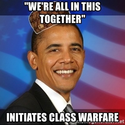 "Scumbag Obama - ""We're all in this together"" Initiates class warfare"