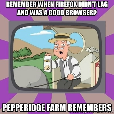 Pepperidge Farm Remembers FG - remember when firefox didn't lag and was a good browser? pepperidge farm remembers