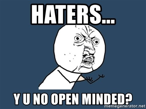 Y U No - haters... y u no open minded?