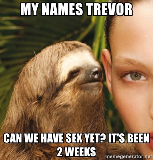 The Rape Sloth - My names Trevor Can we have sex yet? It's been 2 weeks