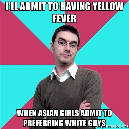 Privilege Denying Dude - i'll admit to having yellow fever when asian girls admit to preferring white guys