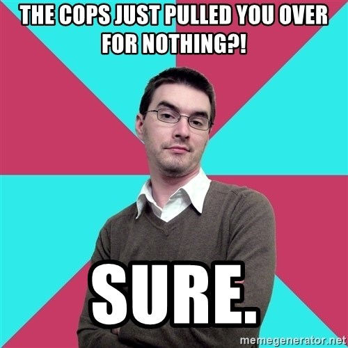 Privilege Denying Dude - THE COPS JUST PULLED YOU OVER FOR NOTHING?! SURE.