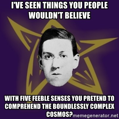 advice lovecraft  - I've seen things you people wouldn't believe With five feeble senses YOU pretend to comprehend the boundlessly complex cosmos?