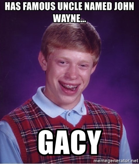 Bad Luck Brian - Has famous uncle named John Wayne... Gacy