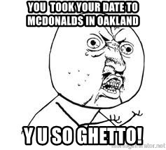 Y U SO - you  took your date to mcdonalds in oakland y u so ghetto!