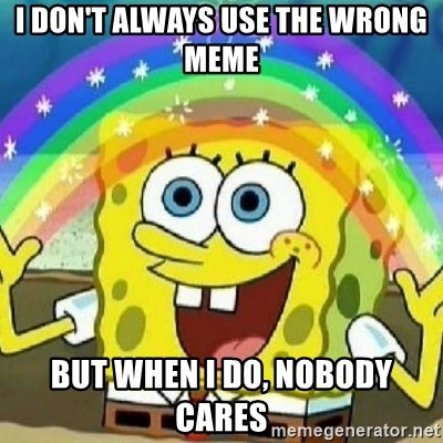 Spongebob - Nobody Cares! - I don't always use the wrong meme but when i do, nobody cares