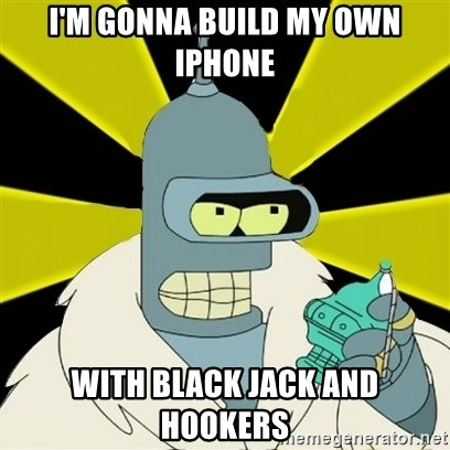 Bender IMHO - I'm gonna build my own iphone with black jack and hookers