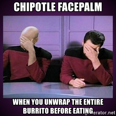 Double Facepalm - chipotle facepalm when you unwrap the entire burrito before eating