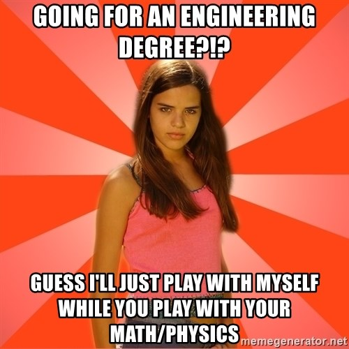 Jealous Girl - Going for an Engineering DEGree?!? guess I'll just play with myself while you play with your math/physics