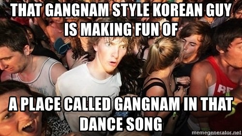 Sudden Realization Ralph - That gangnam style korean guy is making fun of A place called gangnam in that dance song